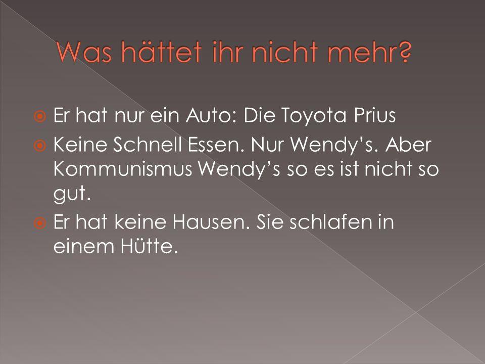 Er hat nur ein Auto: Die Toyota Prius Keine Schnell Essen. Nur Wendys. Aber Kommunismus Wendys so es ist nicht so gut. Er hat keine Hausen. Sie schlaf