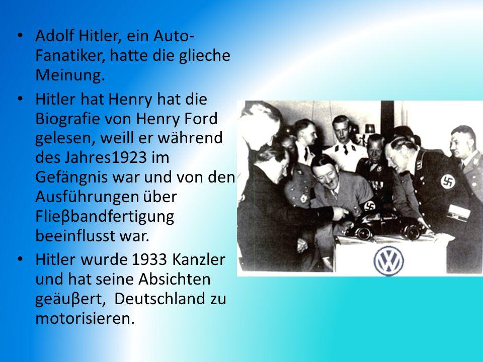 Adolf Hitler, ein Auto- Fanatiker, hatte die glieche Meinung. Hitler hat Henry hat die Biografie von Henry Ford gelesen, weill er während des Jahres19
