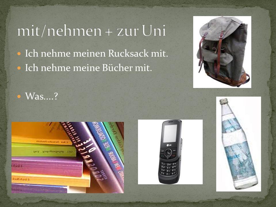 Ich nehme meinen Rucksack mit. Ich nehme meine Bücher mit. Was....?