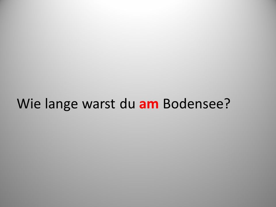 Wie lange warst du am Bodensee