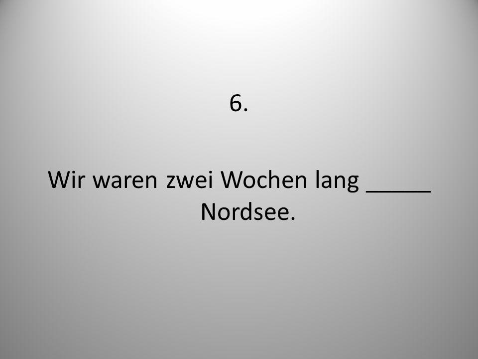 6. Wir waren zwei Wochen lang _____ Nordsee.
