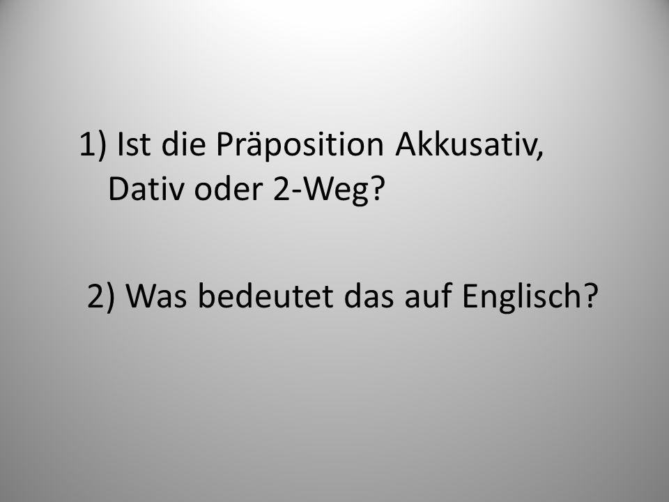 1) Ist die Präposition Akkusativ, Dativ oder 2-Weg? 2) Was bedeutet das auf Englisch?