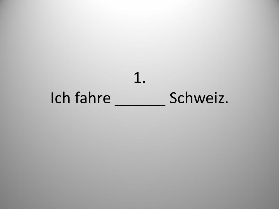 1. Ich fahre ______ Schweiz.