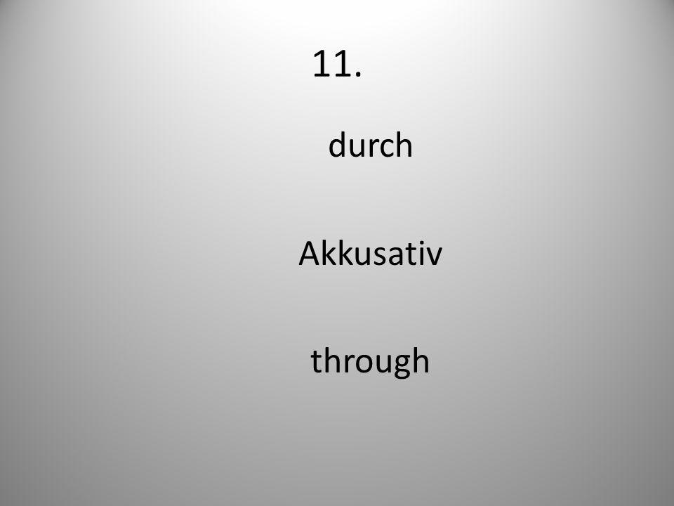 11. durch Akkusativ through