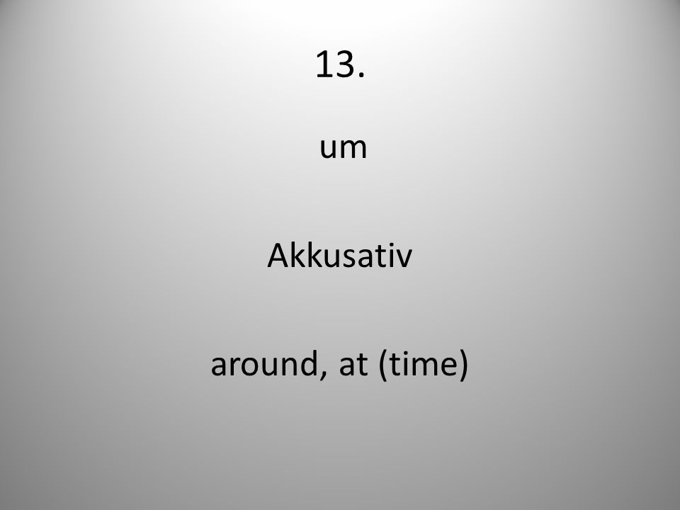 13. um Akkusativ around, at (time)