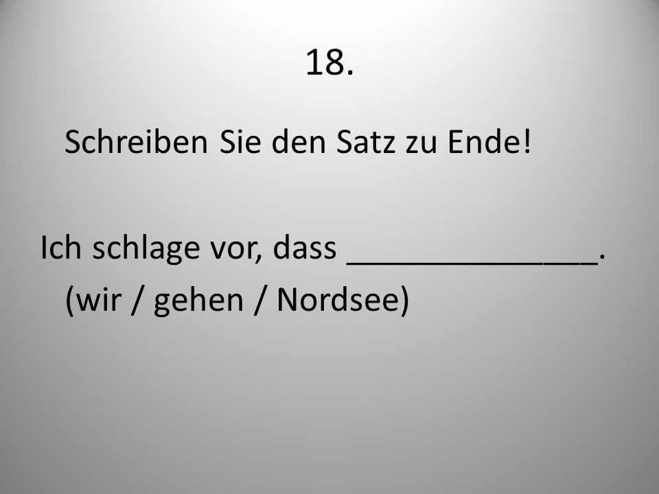 18. Schreiben Sie den Satz zu Ende! Ich schlage vor, dass ______________. (wir / gehen / Nordsee)