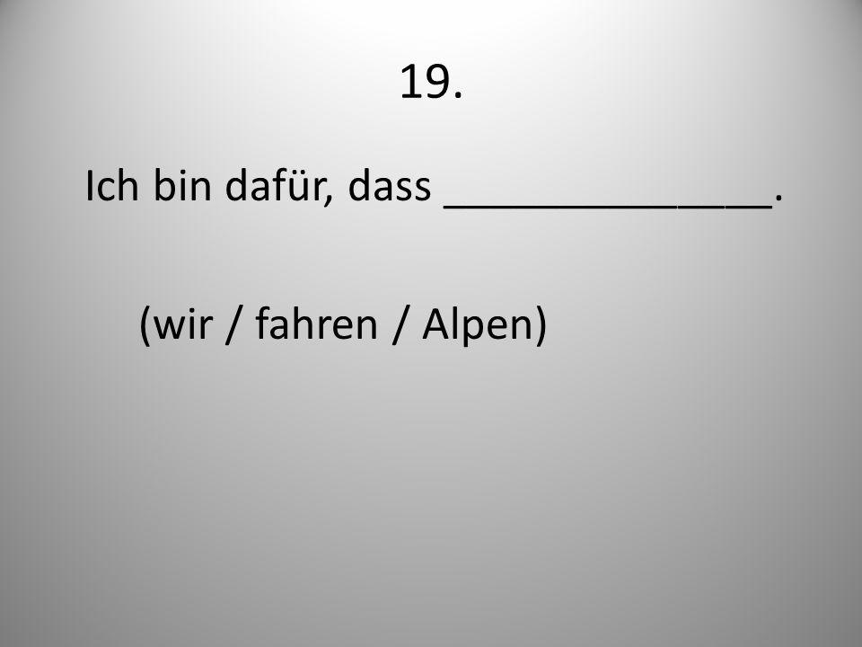 19. Ich bin dafür, dass ______________. (wir / fahren / Alpen)