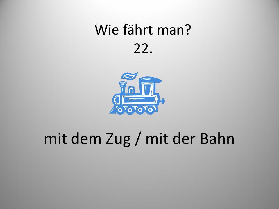 mit dem Zug / mit der Bahn Wie fährt man? 22.