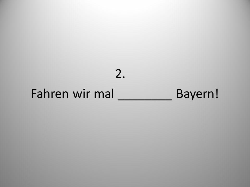 2. Fahren wir mal ________ Bayern!