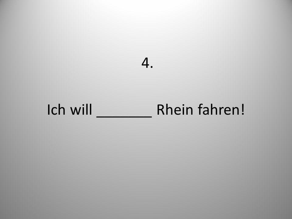 4. Ich will _______ Rhein fahren!