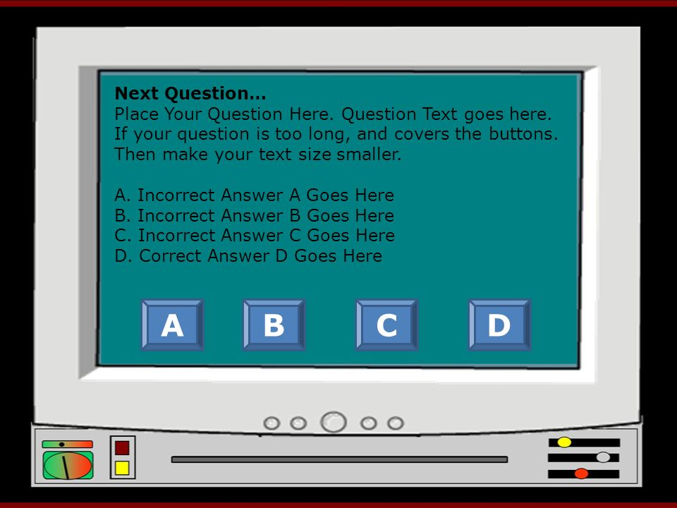 Next Question… Place Your Question Here. Question Text goes here. If your question is too long, and covers the buttons. Then make your text size small