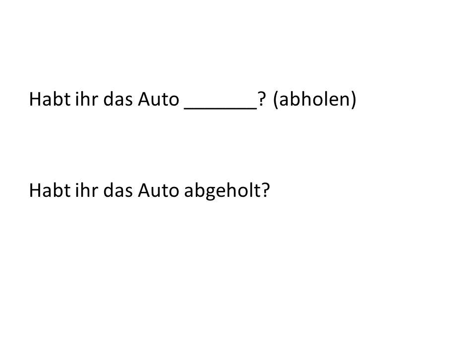 Habt ihr das Auto _______? (abholen) Habt ihr das Auto abgeholt?
