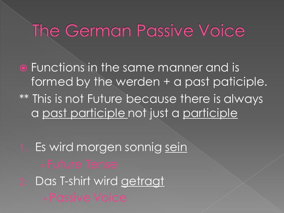 The passive voice can take all of the tenses but we will focus on the Present, Perfect and Imperfekt.