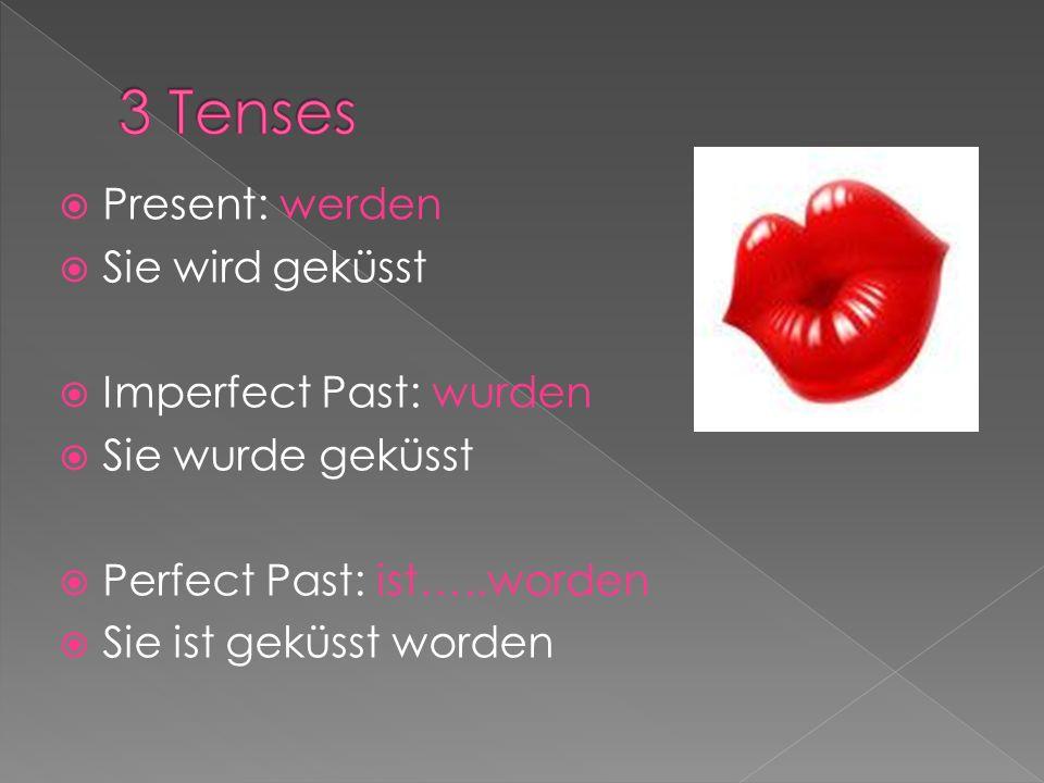 Present: werden Sie wird geküsst Imperfect Past: wurden Sie wurde geküsst Perfect Past: ist…..worden Sie ist geküsst worden
