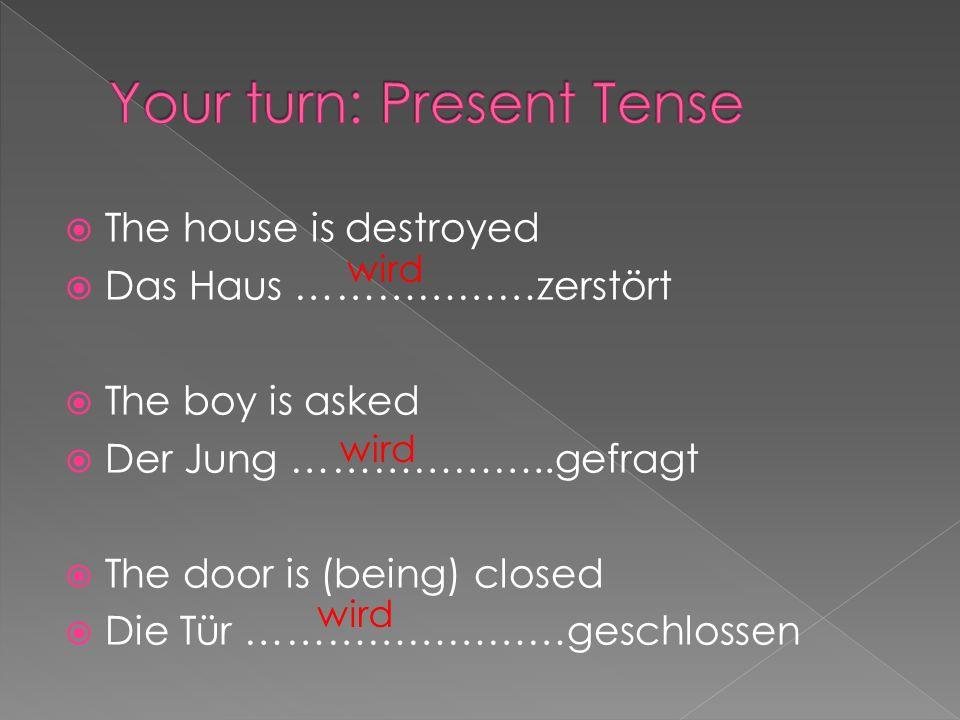 The house is destroyed Das Haus ………………zerstört The boy is asked Der Jung ………………..gefragt The door is (being) closed Die Tür ……………………geschlossen wird