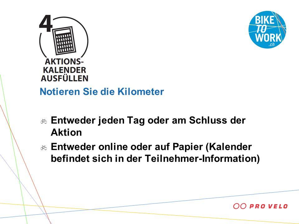 Notieren Sie die Kilometer Entweder jeden Tag oder am Schluss der Aktion Entweder online oder auf Papier (Kalender befindet sich in der Teilnehmer-Information)