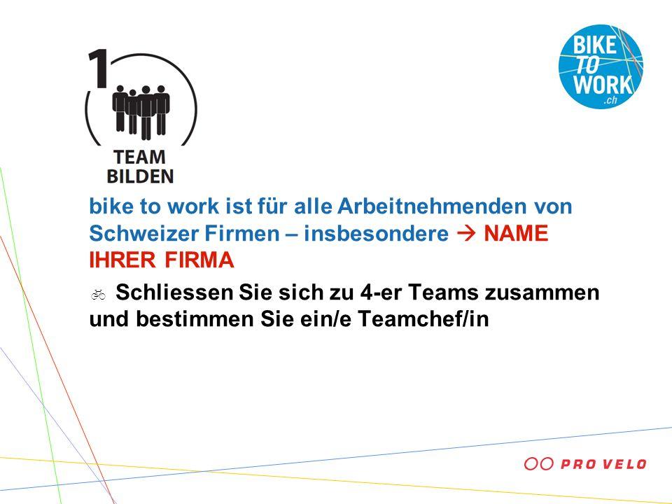 bike to work ist für alle Arbeitnehmenden von Schweizer Firmen – insbesondere NAME IHRER FIRMA Schliessen Sie sich zu 4-er Teams zusammen und bestimme