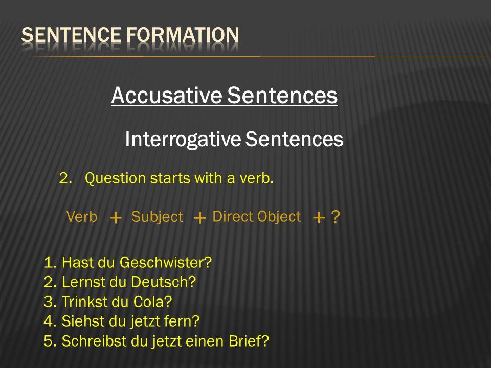 Interrogative Sentences 2. Question starts with a verb. SubjectVerb Direct Object + + + ? 1.Hast du Geschwister? 2.Lernst du Deutsch? 3.Trinkst du Col