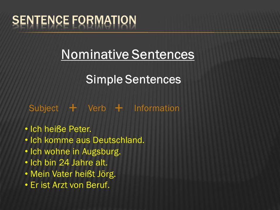 Nominative Sentences Simple Sentences SubjectVerbInformation + + Ich heiße Peter. Ich komme aus Deutschland. Ich wohne in Augsburg. Ich bin 24 Jahre a