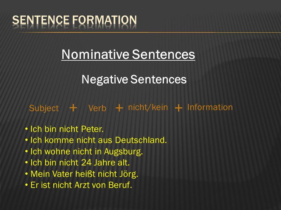 Nominative Sentences Negative Sentences SubjectVerb Information + + Ich bin nicht Peter. Ich komme nicht aus Deutschland. Ich wohne nicht in Augsburg.