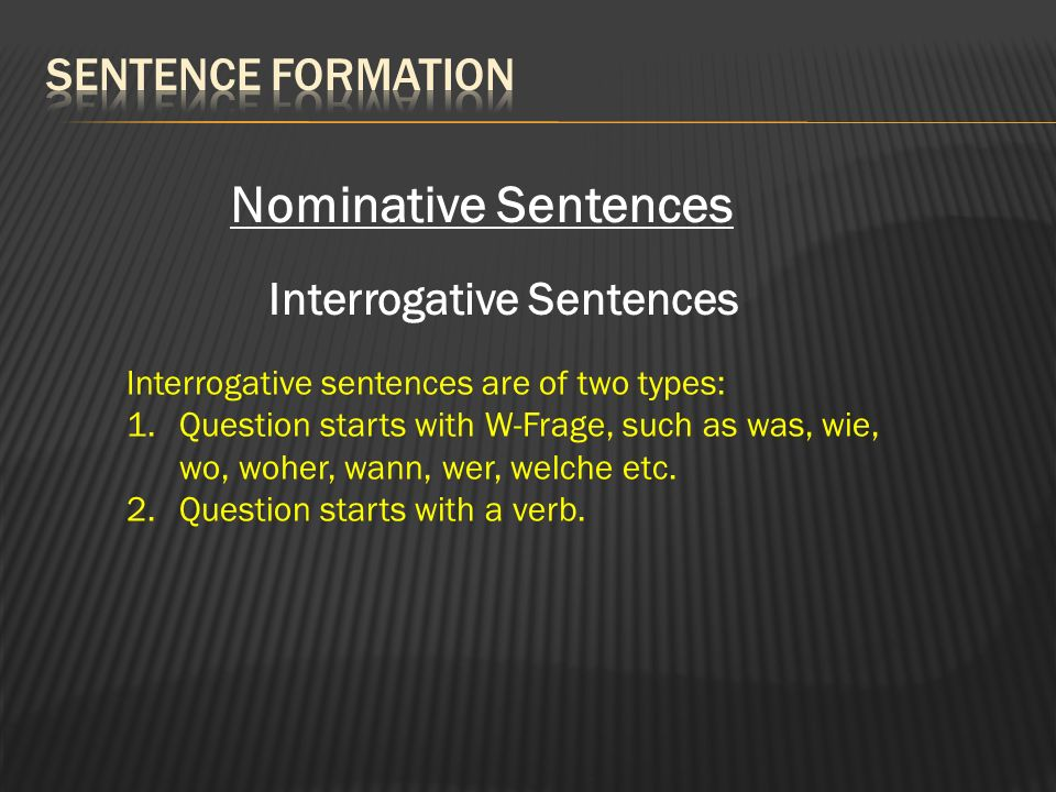 Nominative Sentences Interrogative Sentences Interrogative sentences are of two types: 1.Question starts with W-Frage, such as was, wie, wo, woher, wann, wer, welche etc.