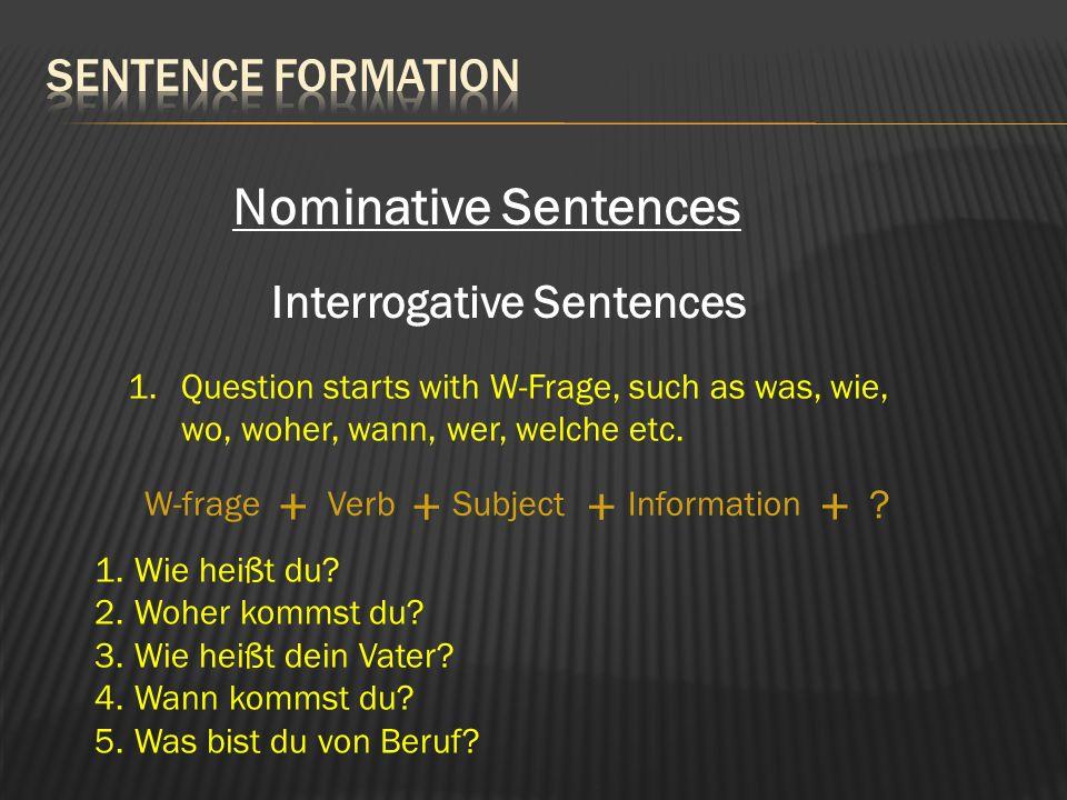 Nominative Sentences Interrogative Sentences 1.Question starts with W-Frage, such as was, wie, wo, woher, wann, wer, welche etc. SubjectVerbInformatio