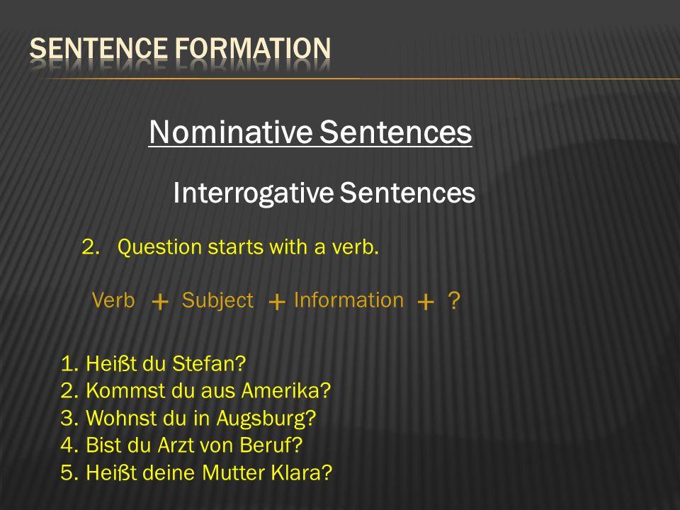Nominative Sentences Interrogative Sentences 2. Question starts with a verb. SubjectVerb Information + ++ ? 1.Heißt du Stefan? 2.Kommst du aus Amerika