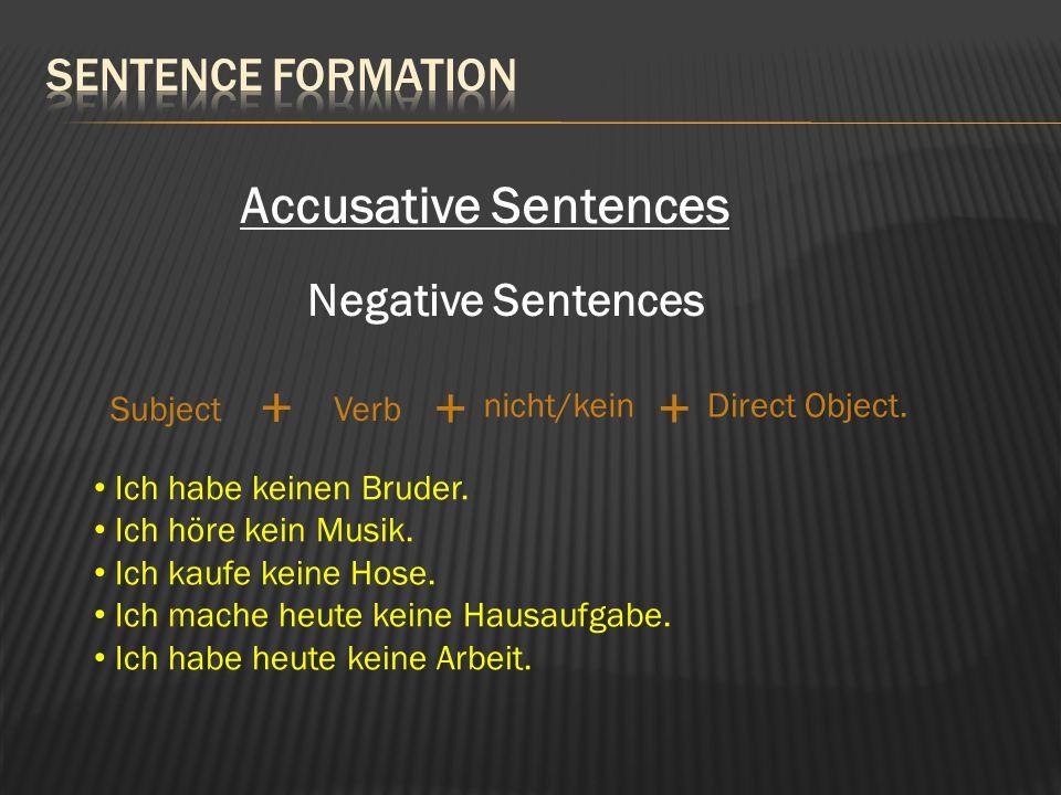Accusative Sentences Negative Sentences SubjectVerb Direct Object. + + Ich habe keinen Bruder. Ich höre kein Musik. Ich kaufe keine Hose. Ich mache he