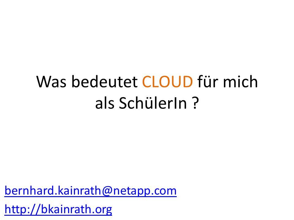 Was bedeutet CLOUD für mich als SchülerIn ? bernhard.kainrath@netapp.com http://bkainrath.org