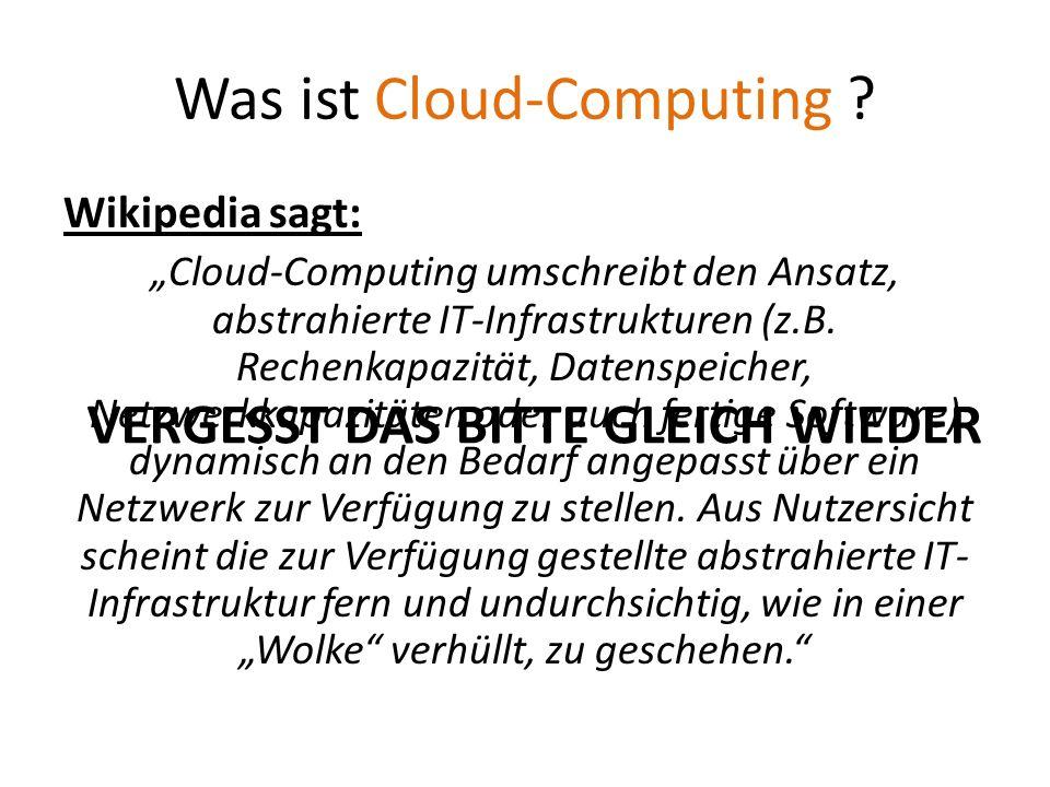 Was ist Cloud-Computing ? Wikipedia sagt: Cloud-Computing umschreibt den Ansatz, abstrahierte IT-Infrastrukturen (z.B. Rechenkapazität, Datenspeicher,