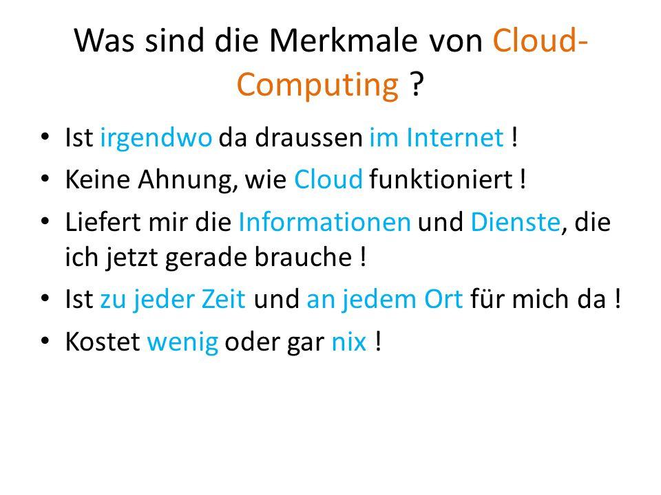 Was sind die Merkmale von Cloud- Computing ? Ist irgendwo da draussen im Internet ! Keine Ahnung, wie Cloud funktioniert ! Liefert mir die Information