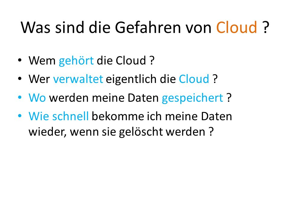 Was sind die Gefahren von Cloud ? Wem gehört die Cloud ? Wer verwaltet eigentlich die Cloud ? Wo werden meine Daten gespeichert ? Wie schnell bekomme