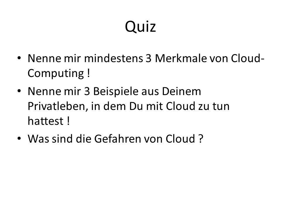 Quiz Nenne mir mindestens 3 Merkmale von Cloud- Computing ! Nenne mir 3 Beispiele aus Deinem Privatleben, in dem Du mit Cloud zu tun hattest ! Was sin
