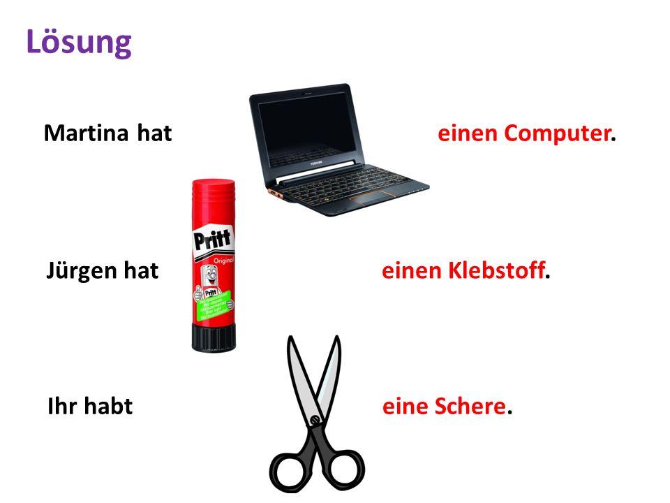 Martina hat einen Computer. Jürgen hat einen Klebstoff. Ihr habt eine Schere. Lösung