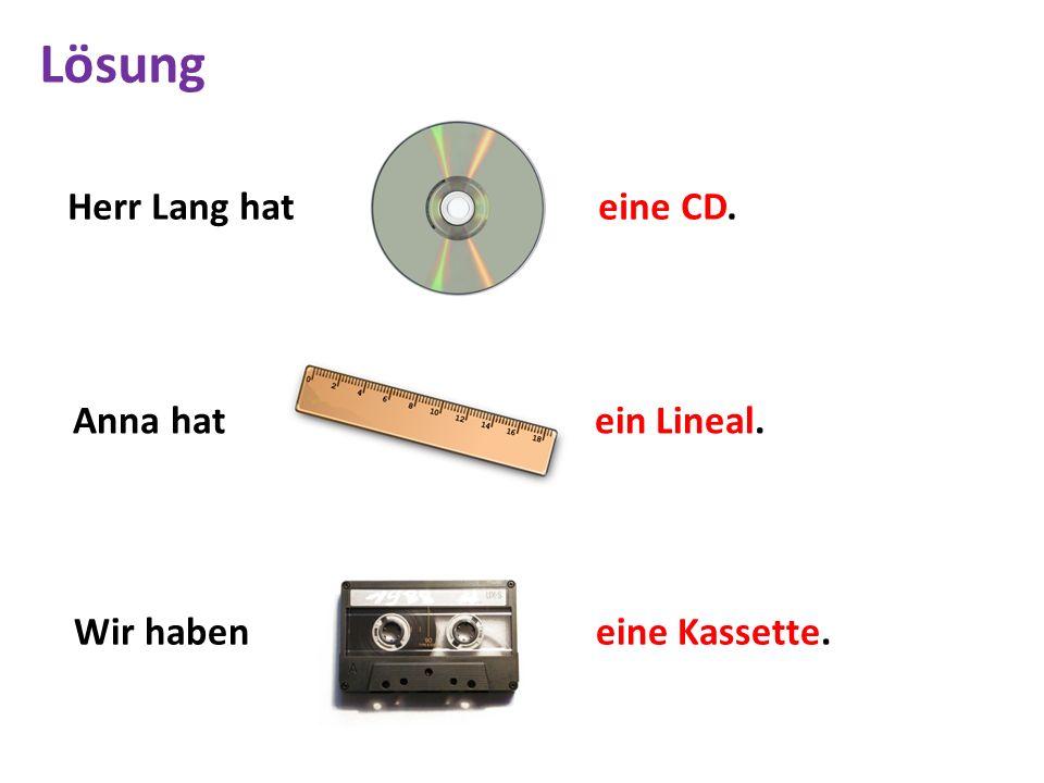 Herr Lang hat eine CD. Anna hat ein Lineal. Wir haben eine Kassette. Lösung