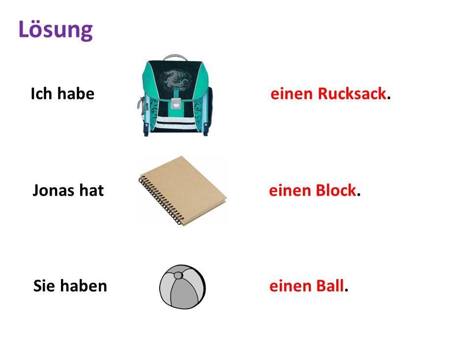 Ich habe einen Rucksack. Jonas hat einen Block. Sie haben einen Ball. Lösung