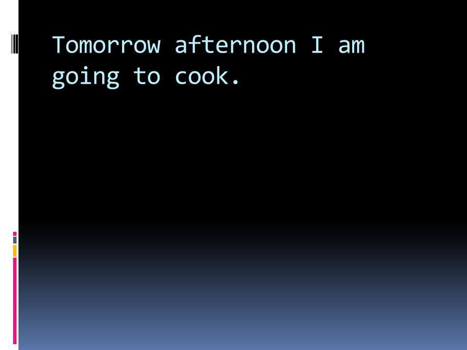 Tomorrow afternoon I am going to cook.
