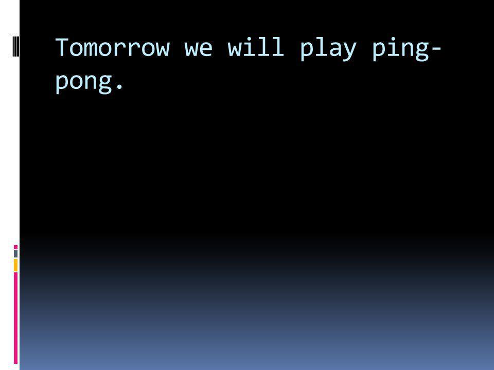 Tomorrow we will play ping- pong.