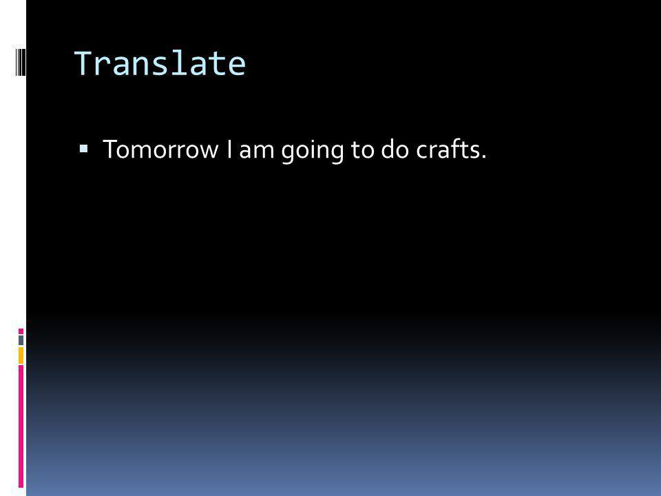 Translate Tomorrow I am going to do crafts.