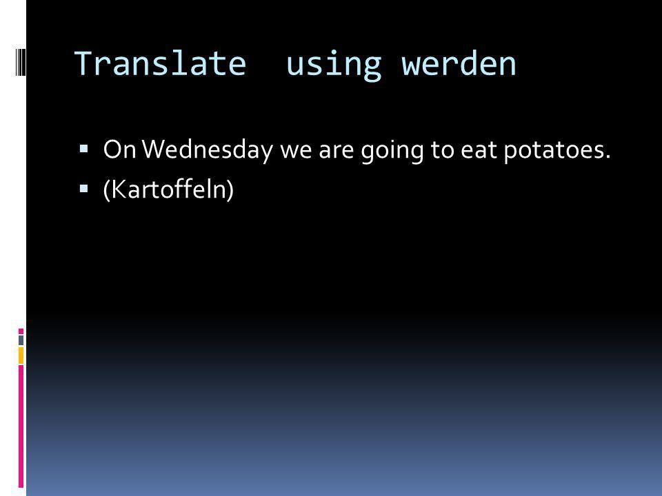 Translate using werden On Wednesday we are going to eat potatoes. (Kartoffeln)