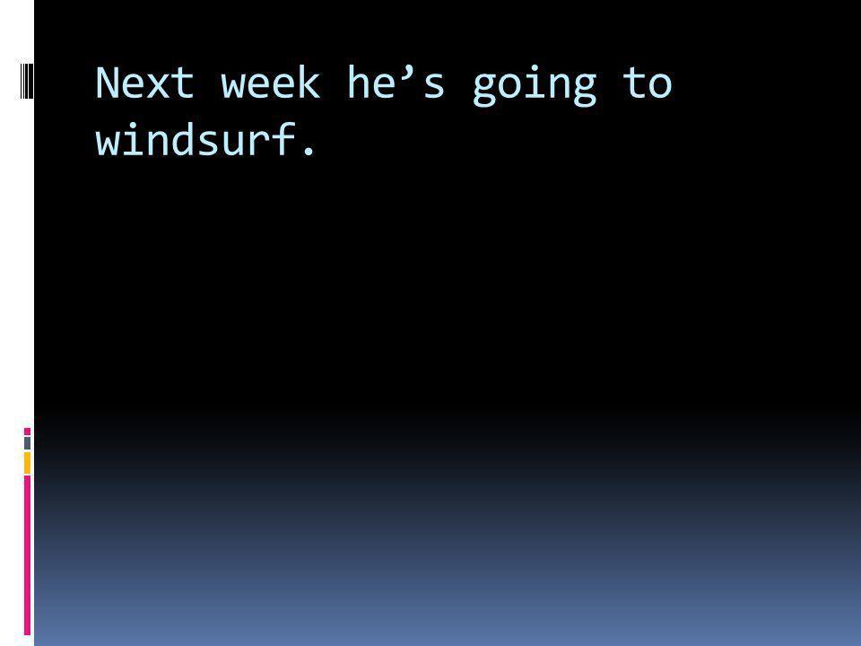 Naechste Woche wird er windsurfen.