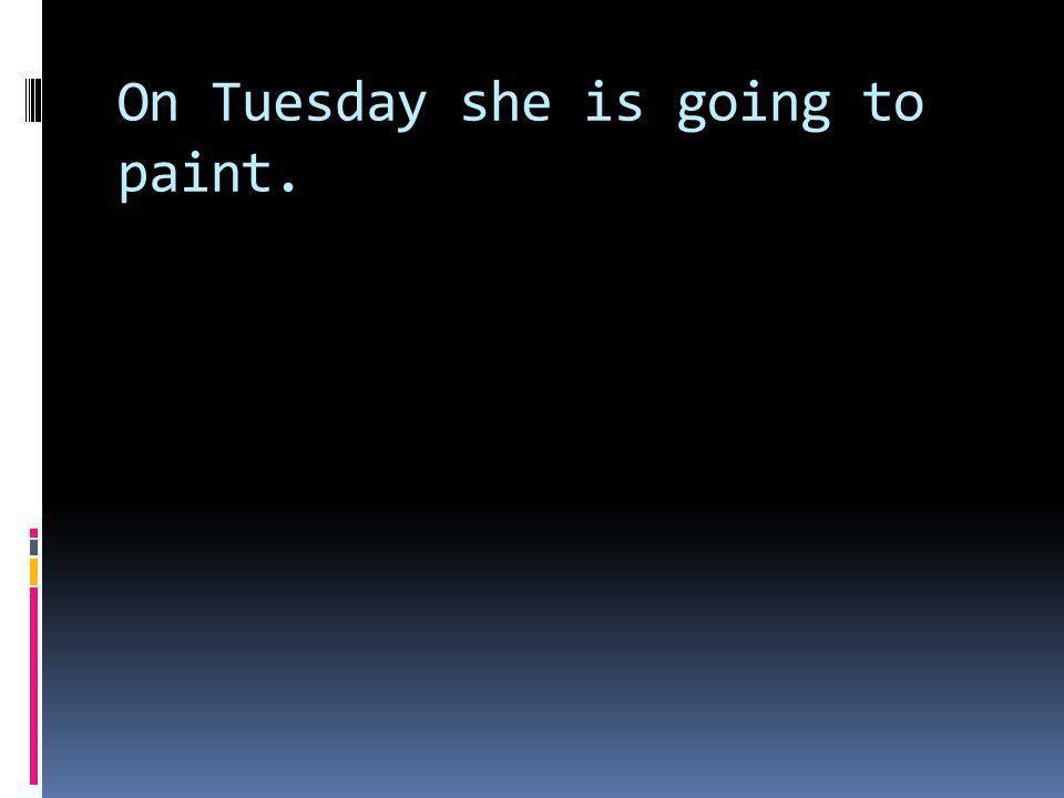 Am Dienstag wird sie malen.