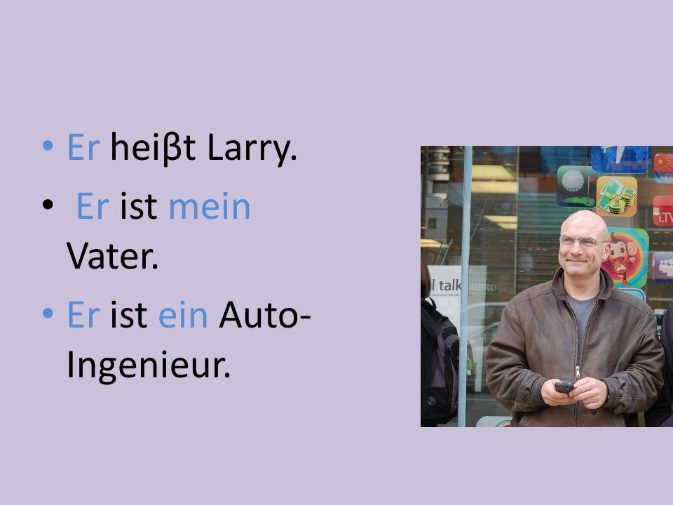 Er heiβt Larry. Er ist mein Vater. Er ist ein Auto- Ingenieur.