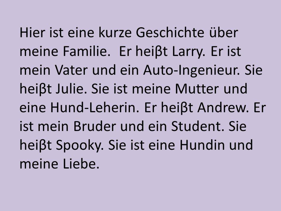 Hier ist eine kurze Geschichte über meine Familie. Er heiβt Larry. Er ist mein Vater und ein Auto-Ingenieur. Sie heiβt Julie. Sie ist meine Mutter und
