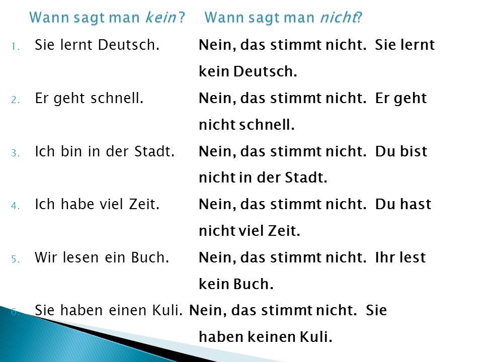 1. Sie lernt Deutsch.Nein, das stimmt nicht. Sie lernt kein Deutsch. 2. Er geht schnell. Nein, das stimmt nicht. Er geht nicht schnell. 3. Ich bin in