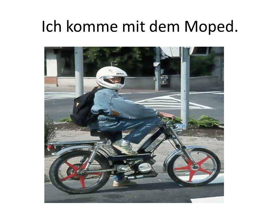 Ich komme mit dem Moped.