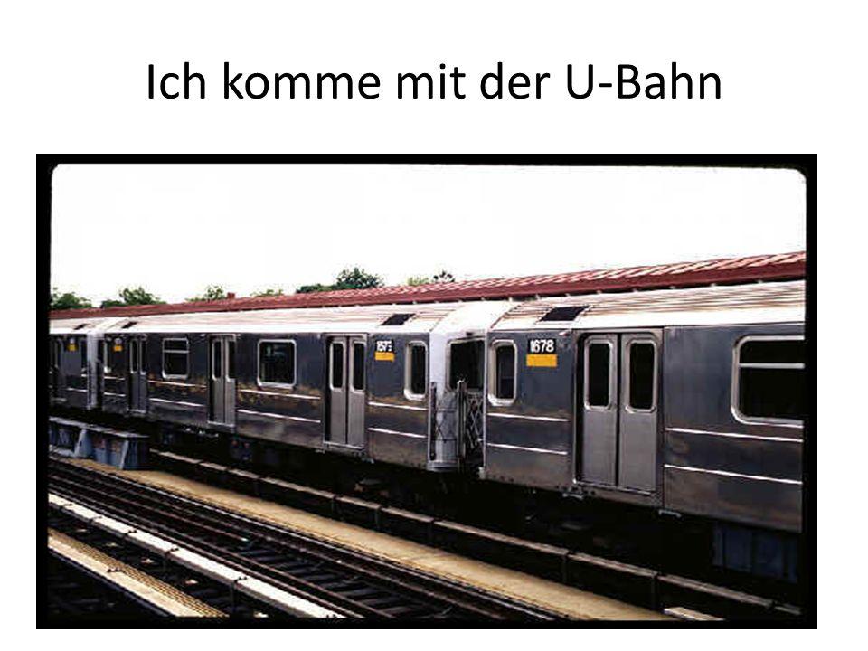 Ich komme mit der U-Bahn