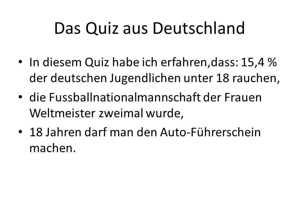 Das Quiz aus Deutschland In diesem Quiz habe ich erfahren,dass: 15,4 % der deutschen Jugendlichen unter 18 rauchen, die Fussballnationalmannschaft der