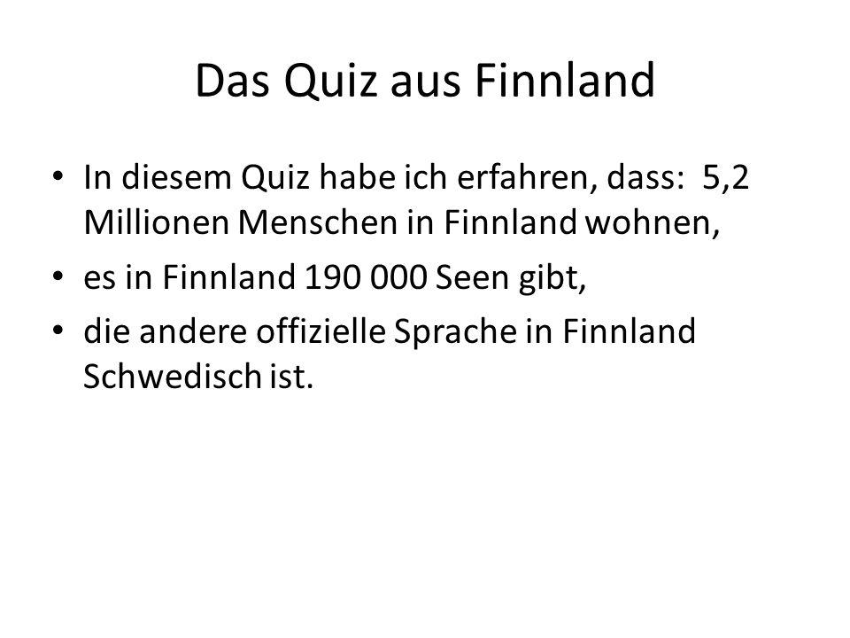 Das Quiz aus Finnland In diesem Quiz habe ich erfahren, dass: 5,2 Millionen Menschen in Finnland wohnen, es in Finnland 190 000 Seen gibt, die andere