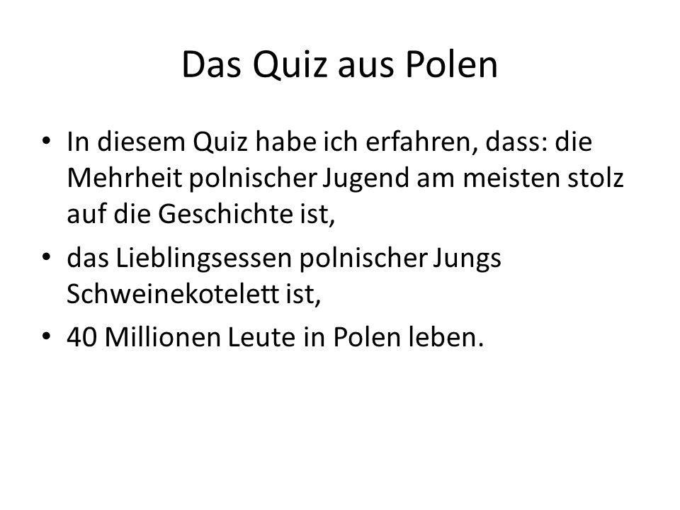 Das Quiz aus Polen In diesem Quiz habe ich erfahren, dass: die Mehrheit polnischer Jugend am meisten stolz auf die Geschichte ist, das Lieblingsessen